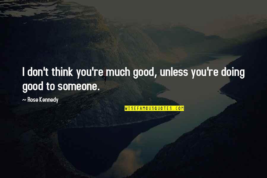 Doing Some Thinking Quotes By Rose Kennedy: I don't think you're much good, unless you're