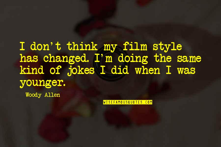 Doing Some Thinking Quotes By Woody Allen: I don't think my film style has changed.