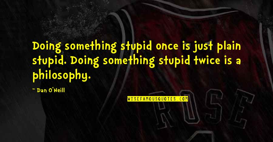 Doing Something Twice Quotes By Dan O'Neill: Doing something stupid once is just plain stupid.