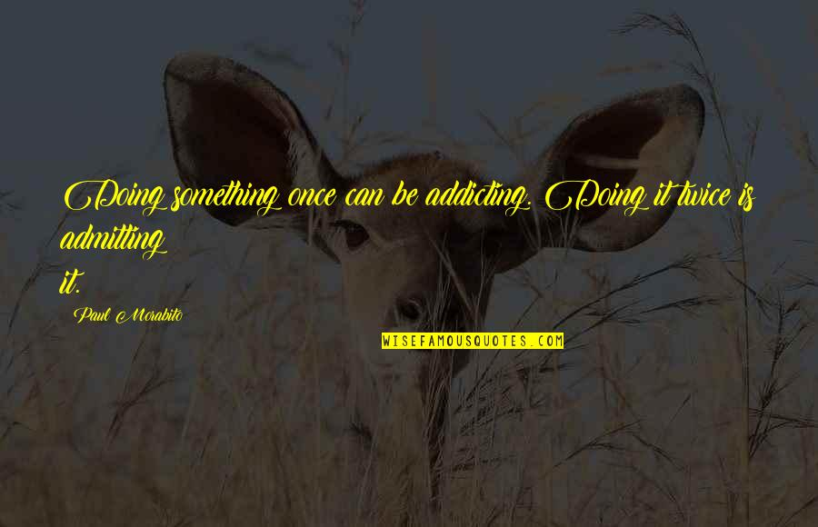 Doing Something Twice Quotes By Paul Morabito: Doing something once can be addicting. Doing it