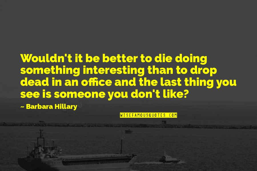 Doing Something You Like Quotes By Barbara Hillary: Wouldn't it be better to die doing something