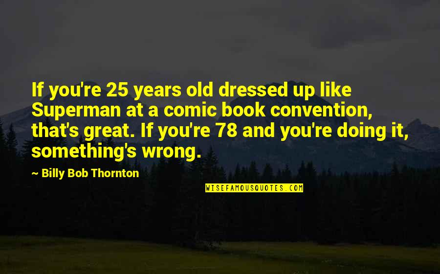 Doing Something You Like Quotes By Billy Bob Thornton: If you're 25 years old dressed up like