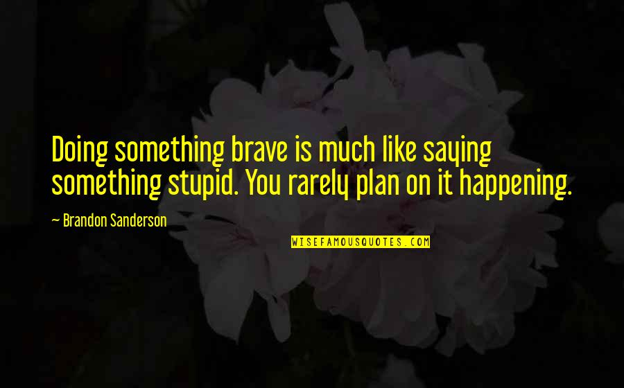 Doing Something You Like Quotes By Brandon Sanderson: Doing something brave is much like saying something