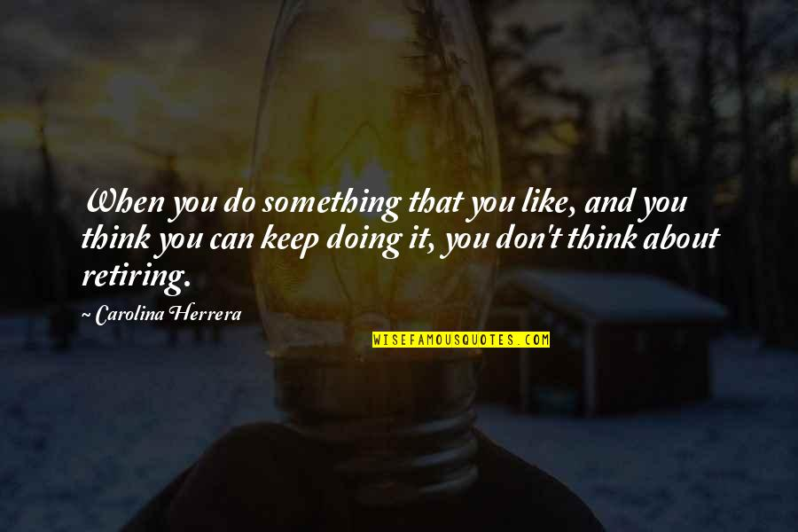 Doing Something You Like Quotes By Carolina Herrera: When you do something that you like, and