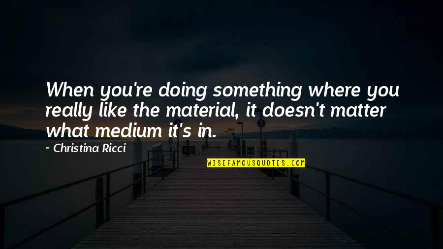 Doing Something You Like Quotes By Christina Ricci: When you're doing something where you really like