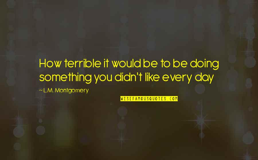 Doing Something You Like Quotes By L.M. Montgomery: How terrible it would be to be doing