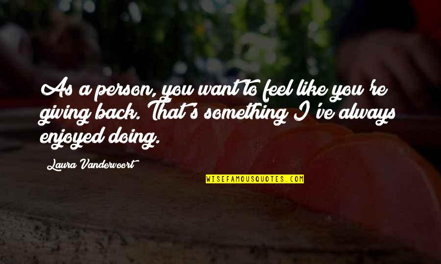 Doing Something You Like Quotes By Laura Vandervoort: As a person, you want to feel like