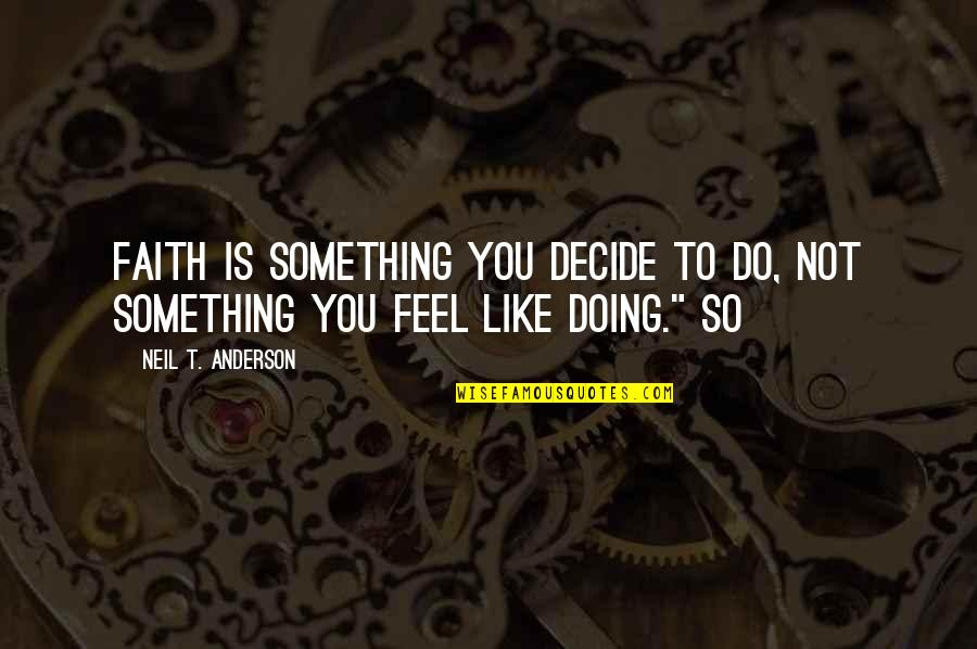 Doing Something You Like Quotes By Neil T. Anderson: Faith is something you decide to do, not