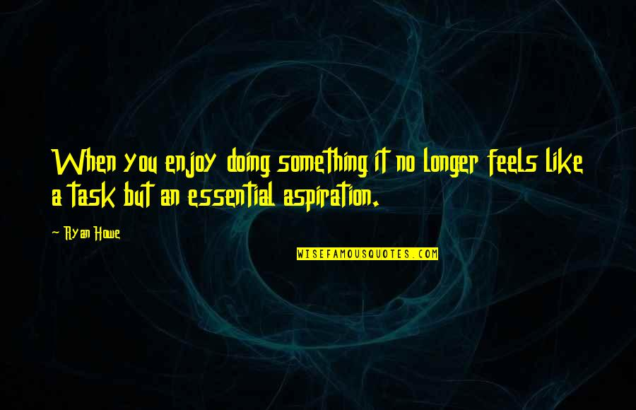 Doing Something You Like Quotes By Ryan Howe: When you enjoy doing something it no longer