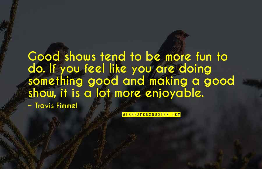 Doing Something You Like Quotes By Travis Fimmel: Good shows tend to be more fun to
