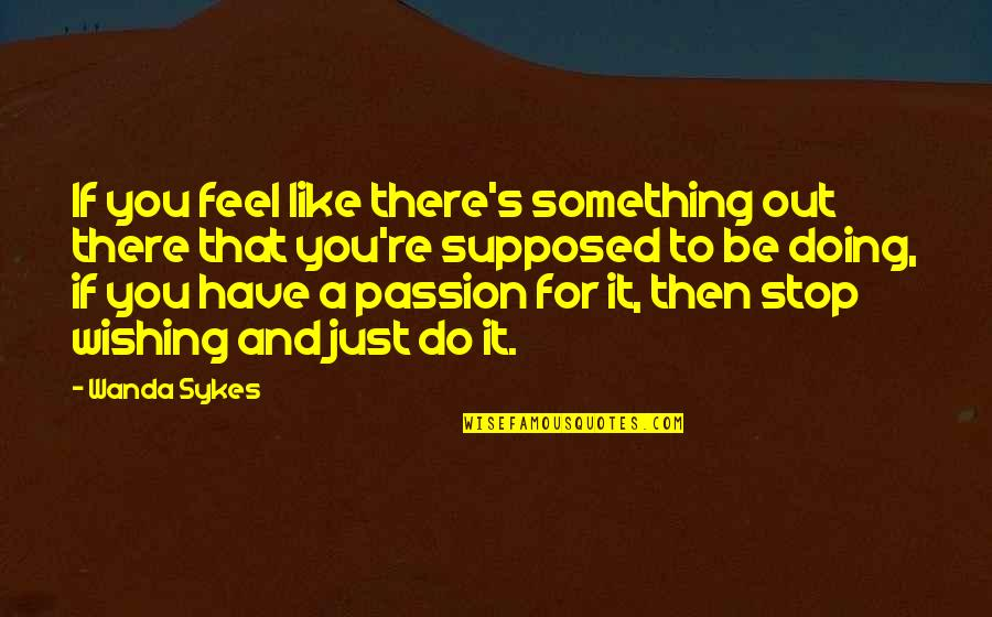 Doing Something You Like Quotes By Wanda Sykes: If you feel like there's something out there