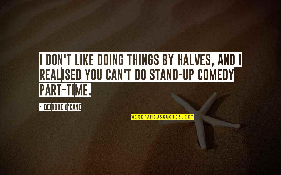 Doing Stand Up Comedy Quotes By Deirdre O'Kane: I don't like doing things by halves, and