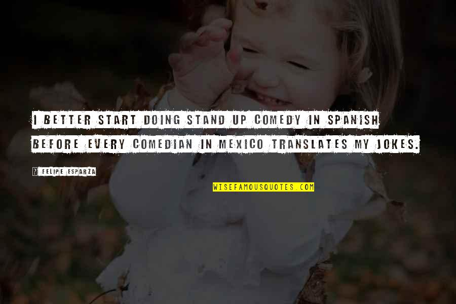 Doing Stand Up Comedy Quotes By Felipe Esparza: I better start doing stand up comedy in