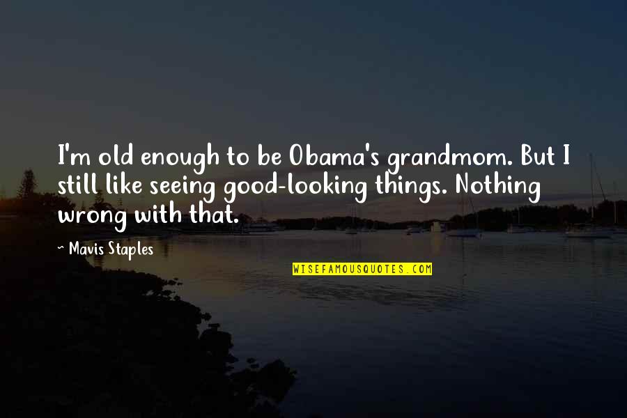 Doing The Basics Quotes By Mavis Staples: I'm old enough to be Obama's grandmom. But
