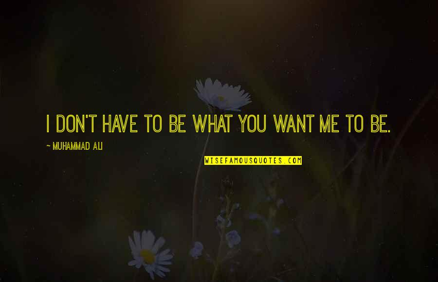 Doing The Basics Quotes By Muhammad Ali: I don't have to be what you want