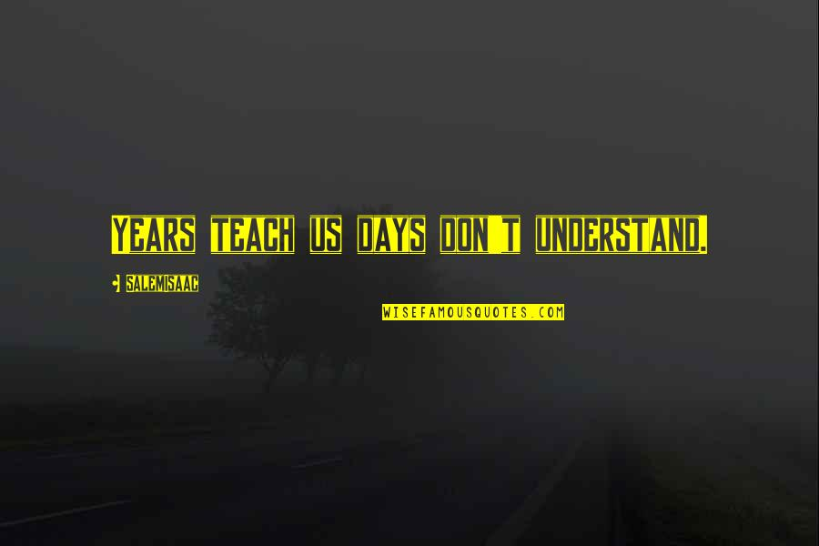 Doing The Basics Quotes By SalemIsaac: Years teach us days don't understand.