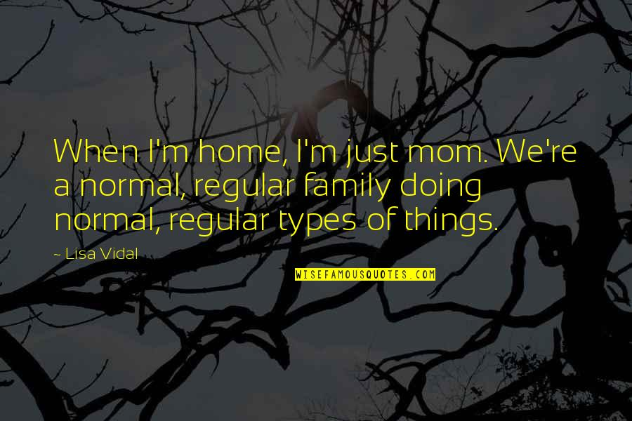 Doing Things For Your Family Quotes By Lisa Vidal: When I'm home, I'm just mom. We're a