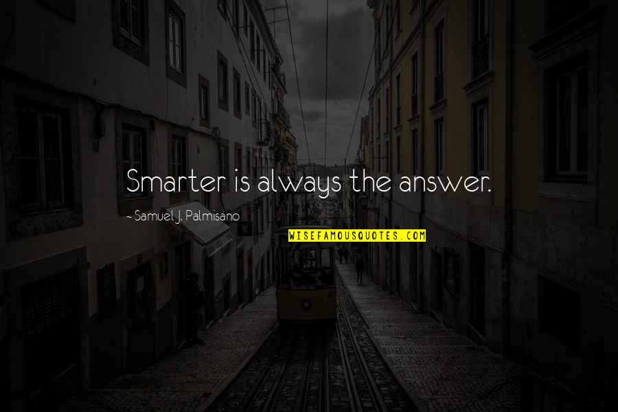 Doing Things In Moderation Quotes By Samuel J. Palmisano: Smarter is always the answer.