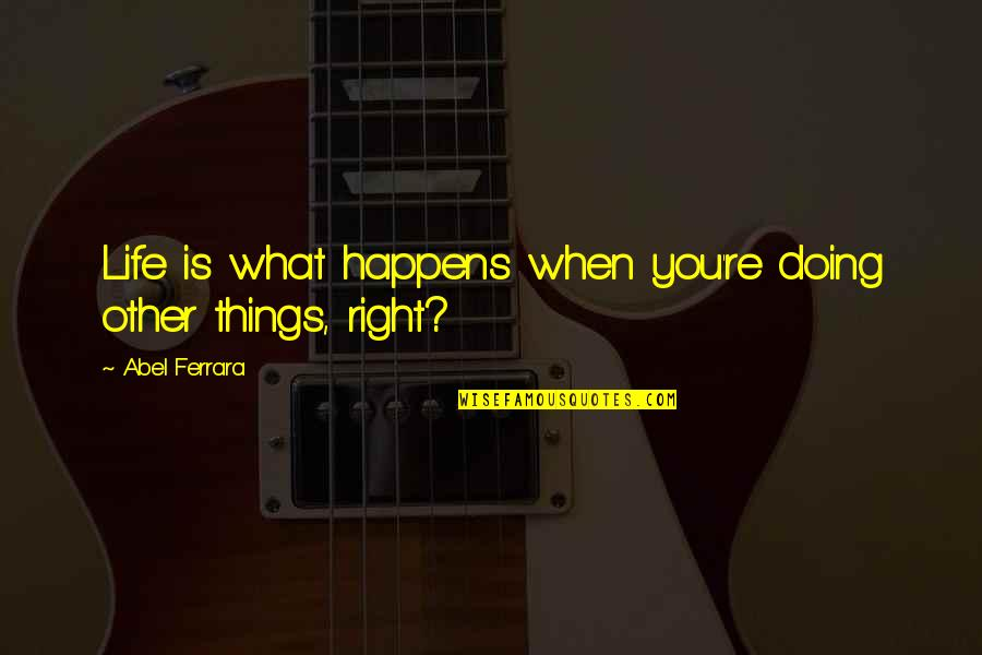 Doing Things Right Quotes By Abel Ferrara: Life is what happens when you're doing other