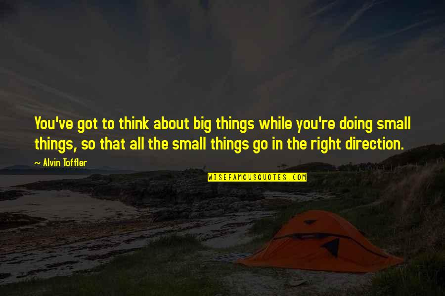 Doing Things Right Quotes By Alvin Toffler: You've got to think about big things while