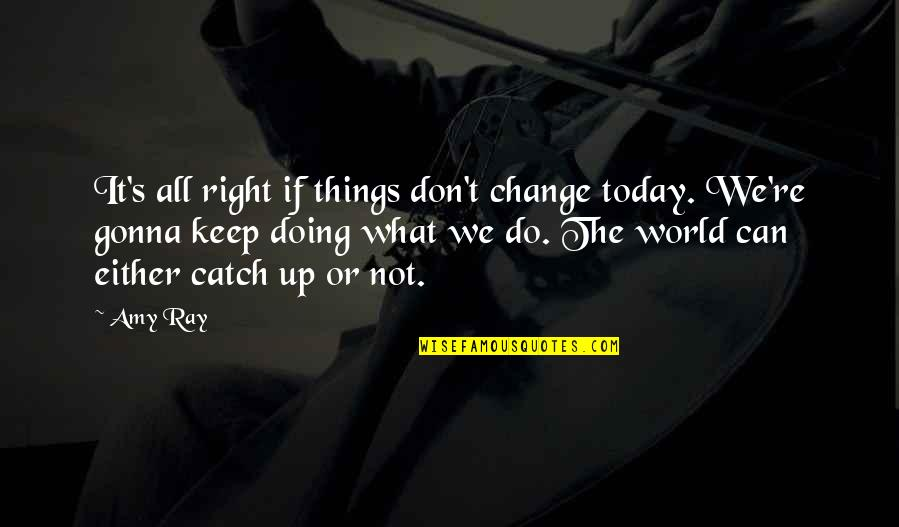 Doing Things Right Quotes By Amy Ray: It's all right if things don't change today.
