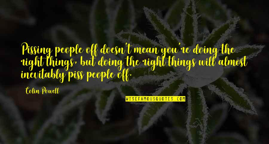 Doing Things Right Quotes By Colin Powell: Pissing people off doesn't mean you're doing the