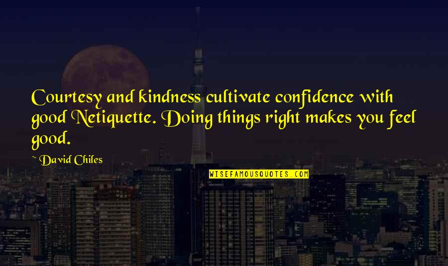 Doing Things Right Quotes By David Chiles: Courtesy and kindness cultivate confidence with good Netiquette.