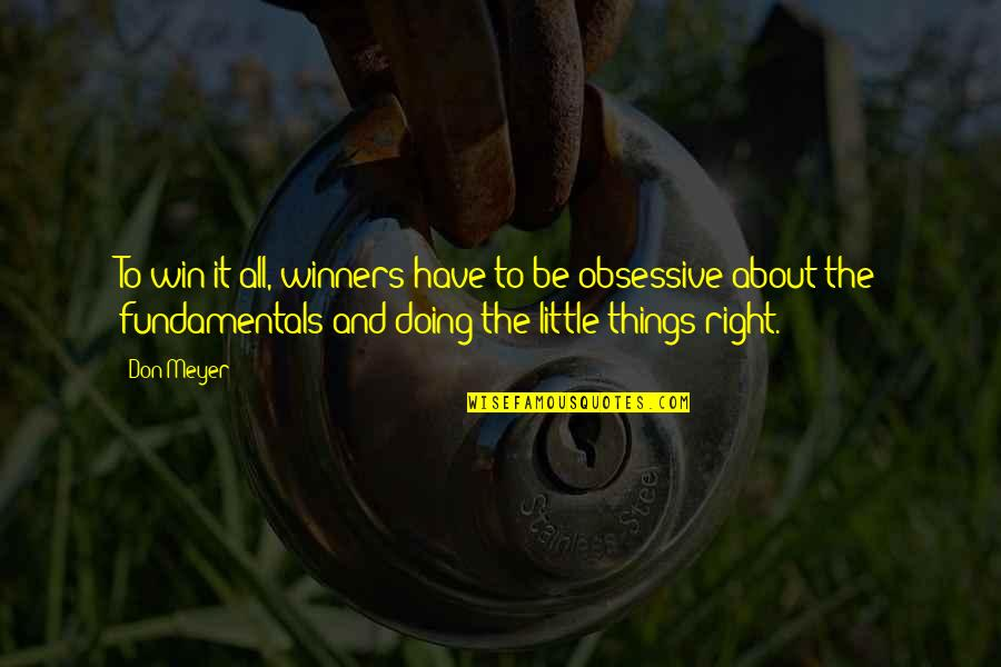 Doing Things Right Quotes By Don Meyer: To win it all, winners have to be