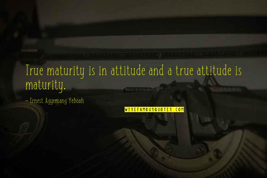 Doing Things Right Quotes By Ernest Agyemang Yeboah: True maturity is in attitude and a true