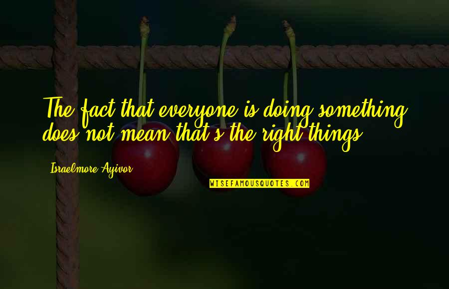 Doing Things Right Quotes By Israelmore Ayivor: The fact that everyone is doing something does