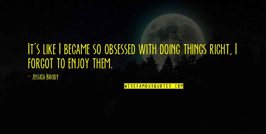 Doing Things Right Quotes By Jessica Brody: It's like I became so obsessed with doing