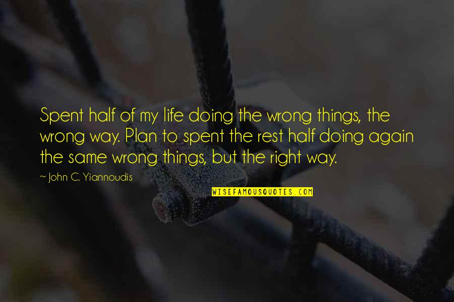 Doing Things Right Quotes By John C. Yiannoudis: Spent half of my life doing the wrong