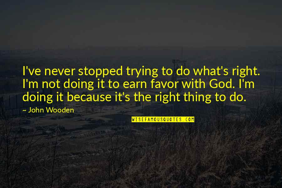 Doing Things Right Quotes By John Wooden: I've never stopped trying to do what's right.