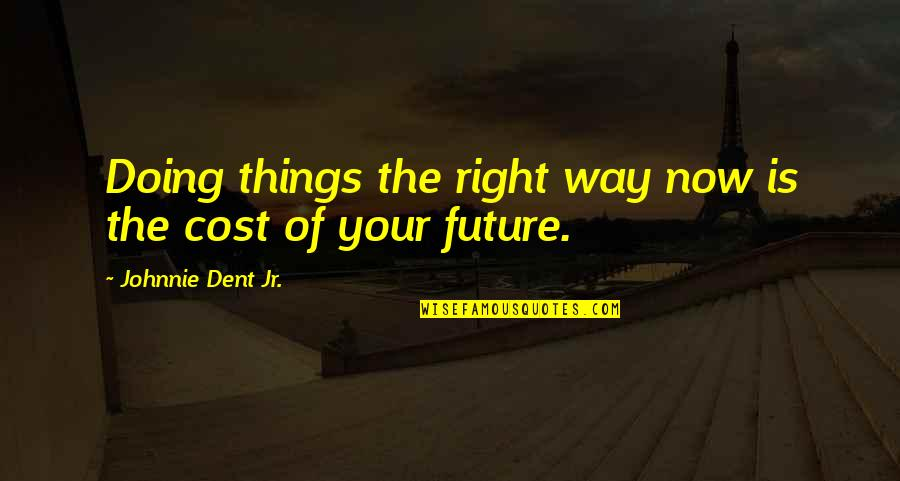 Doing Things Right Quotes By Johnnie Dent Jr.: Doing things the right way now is the