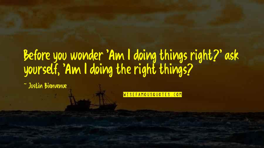 Doing Things Right Quotes By Justin Bienvenue: Before you wonder 'Am I doing things right?'