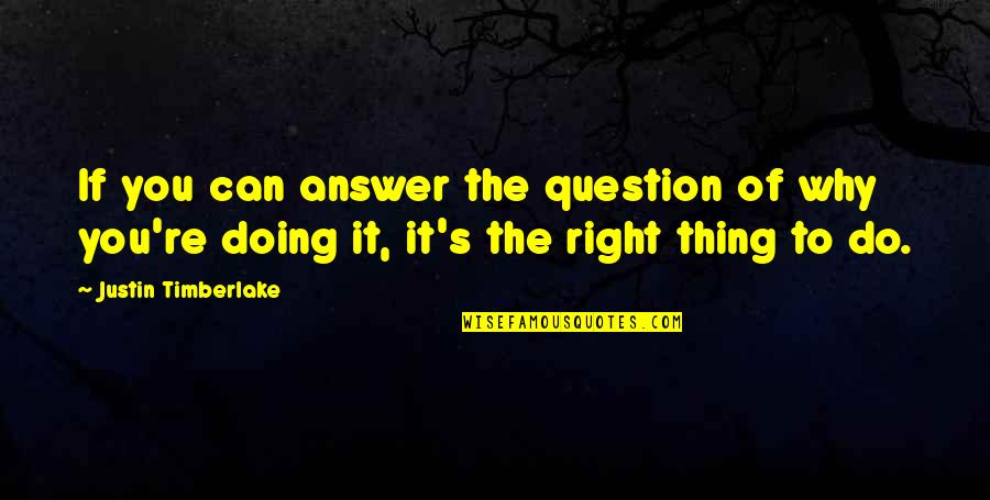 Doing Things Right Quotes By Justin Timberlake: If you can answer the question of why