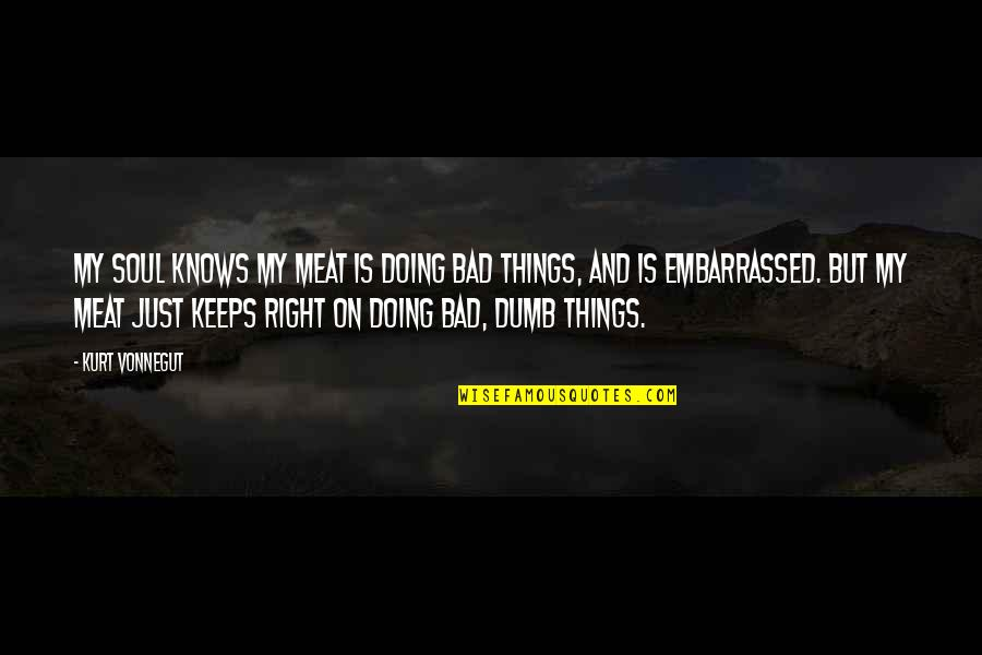 Doing Things Right Quotes By Kurt Vonnegut: My soul knows my meat is doing bad