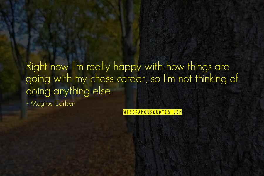 Doing Things Right Quotes By Magnus Carlsen: Right now I'm really happy with how things