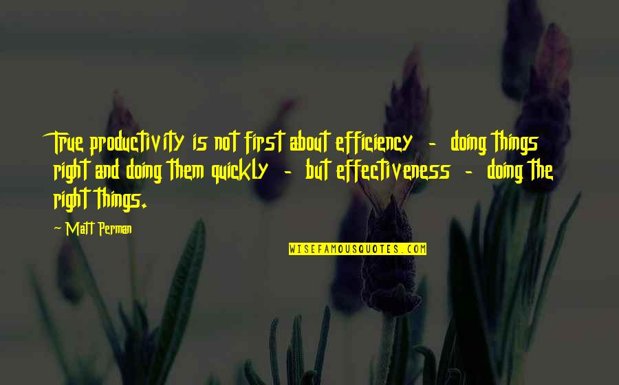 Doing Things Right Quotes By Matt Perman: True productivity is not first about efficiency -