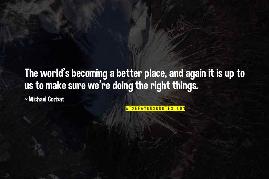 Doing Things Right Quotes By Michael Corbat: The world's becoming a better place, and again