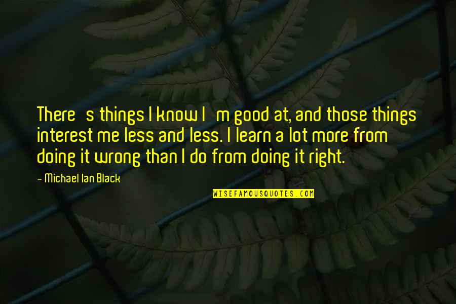 Doing Things Right Quotes By Michael Ian Black: There's things I know I'm good at, and