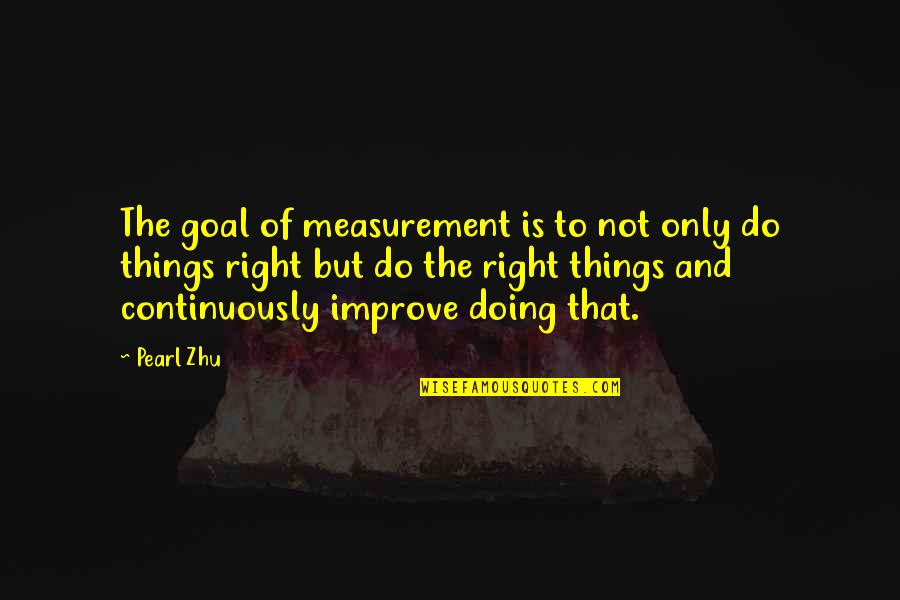 Doing Things Right Quotes By Pearl Zhu: The goal of measurement is to not only