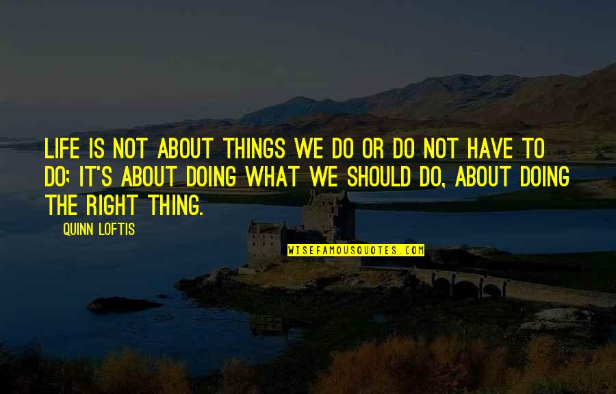 Doing Things Right Quotes By Quinn Loftis: Life is not about things we do or