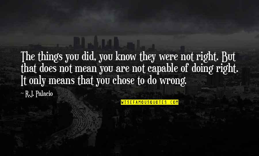 Doing Things Right Quotes By R.J. Palacio: The things you did, you know they were