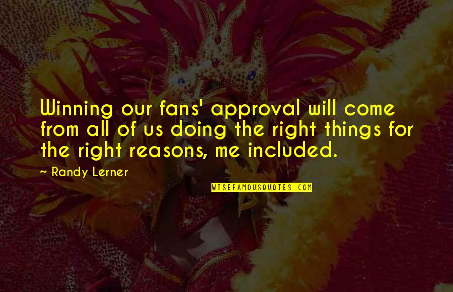 Doing Things Right Quotes By Randy Lerner: Winning our fans' approval will come from all