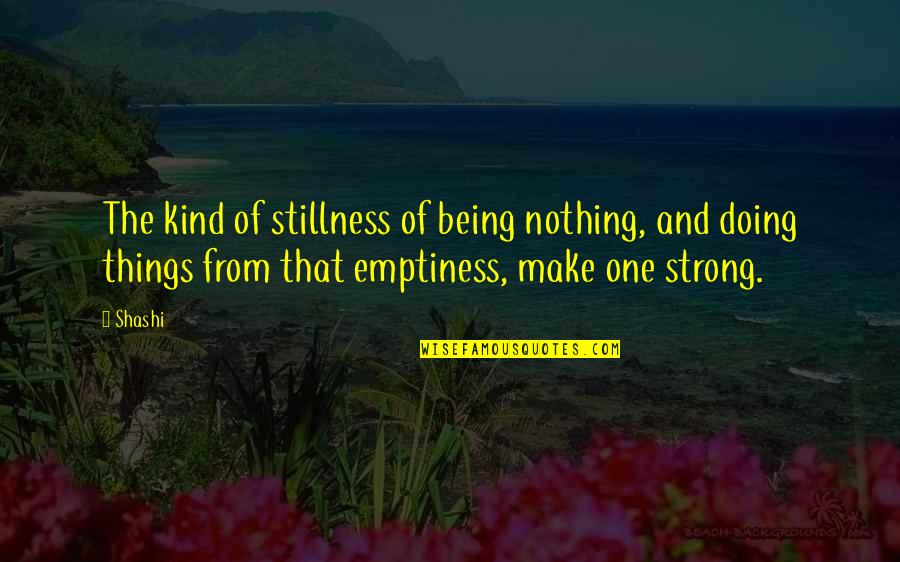 Doing Things Right Quotes By Shashi: The kind of stillness of being nothing, and