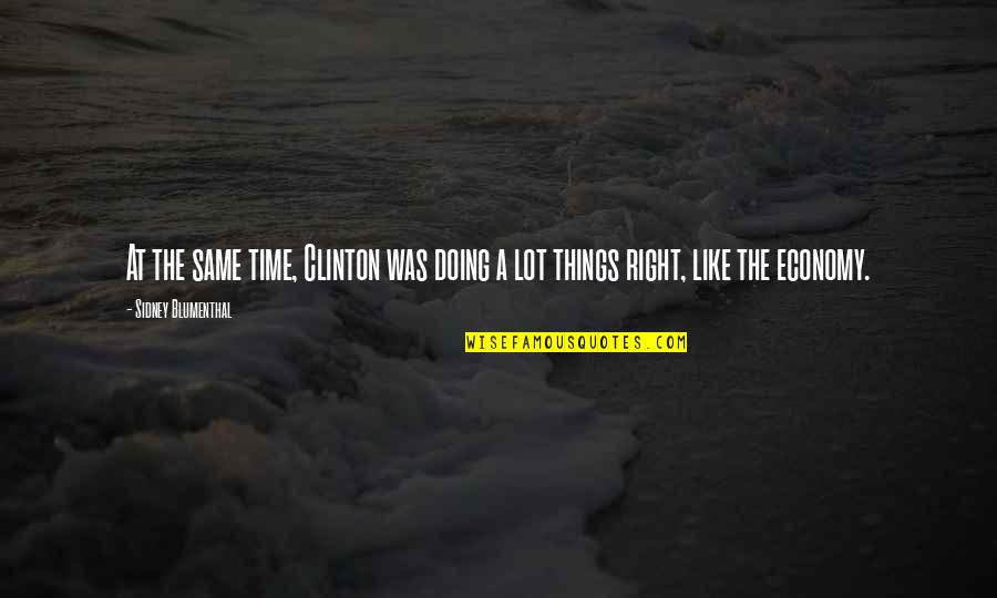 Doing Things Right Quotes By Sidney Blumenthal: At the same time, Clinton was doing a