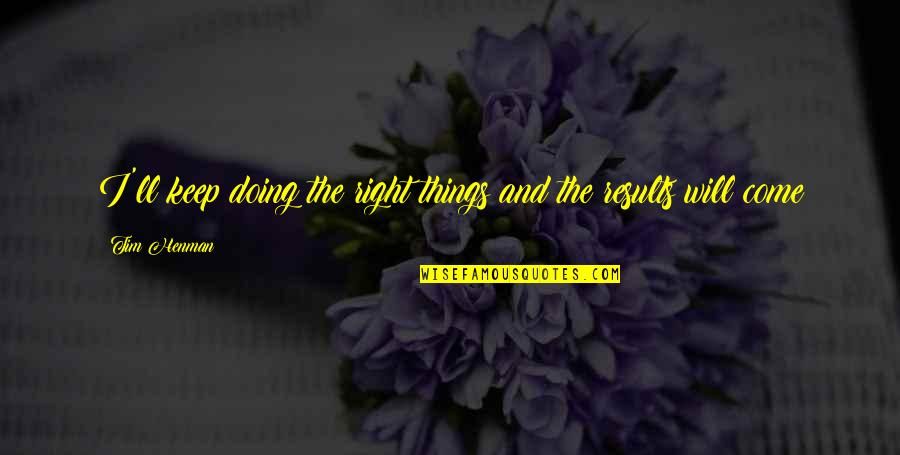 Doing Things Right Quotes By Tim Henman: I'll keep doing the right things and the