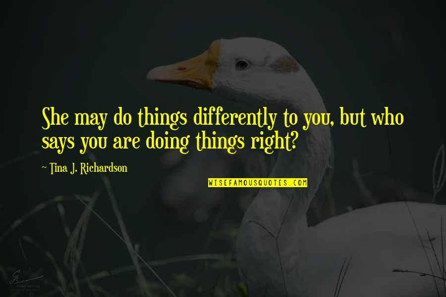Doing Things Right Quotes By Tina J. Richardson: She may do things differently to you, but