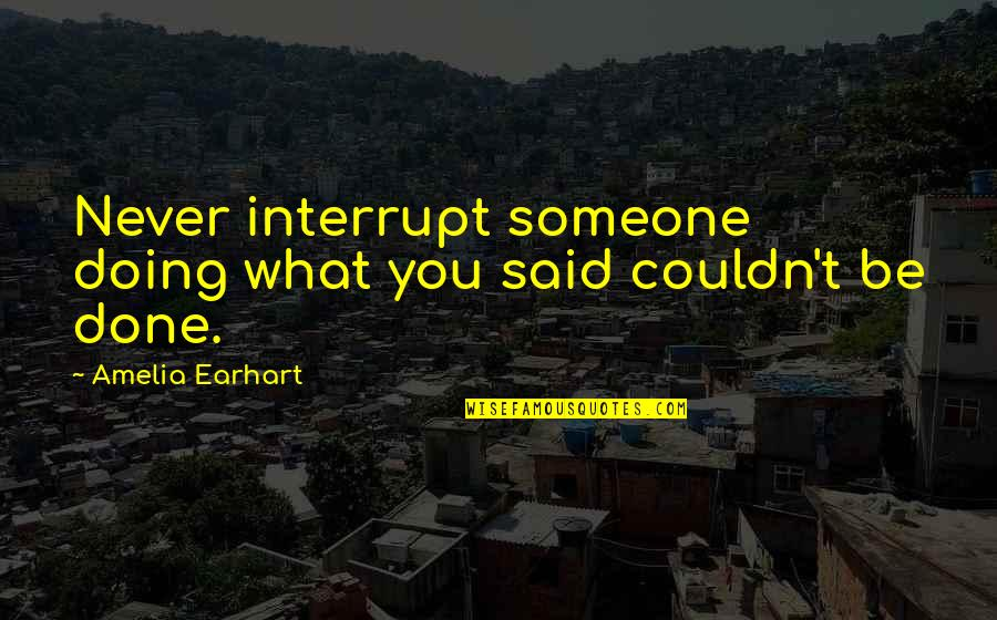 Doing What You Said Quotes By Amelia Earhart: Never interrupt someone doing what you said couldn't